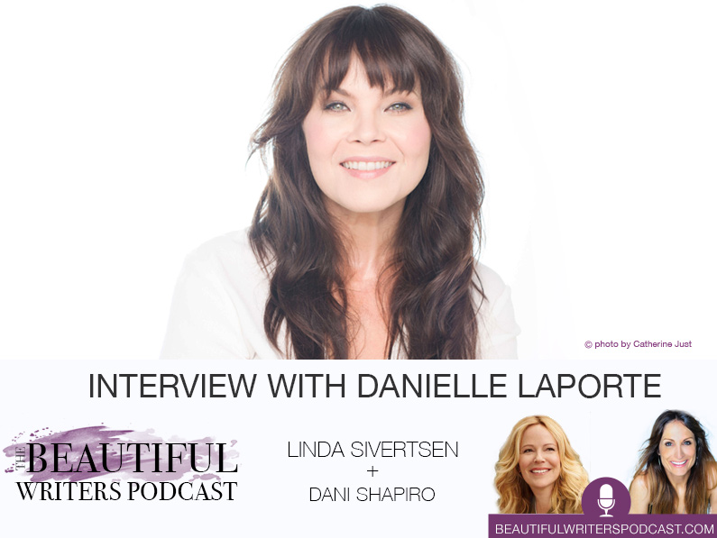 White Hot Truth-teller, Danielle LaPorte (w/ Linda & Dani Shapiro), on the Beautiful Writers Podcast