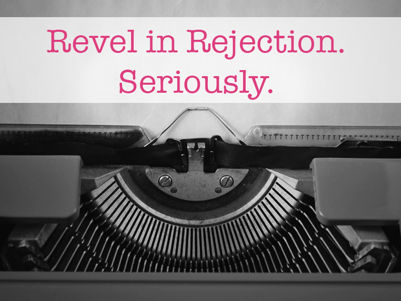 Revel in Rejection. Seriously.